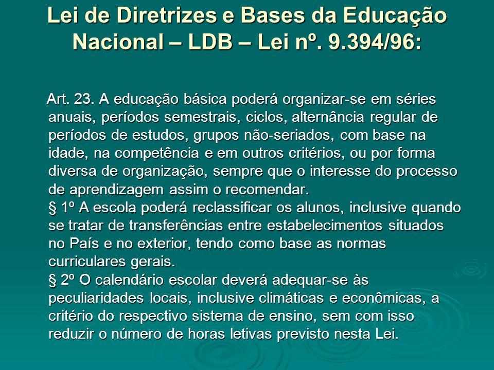 Lei de Diretrizes e Bases da Educação Nacional – LDB – Lei nº. 9.394/96: Art. 23. A educação básica poderá organizar-se em séries anuais, períodos sem