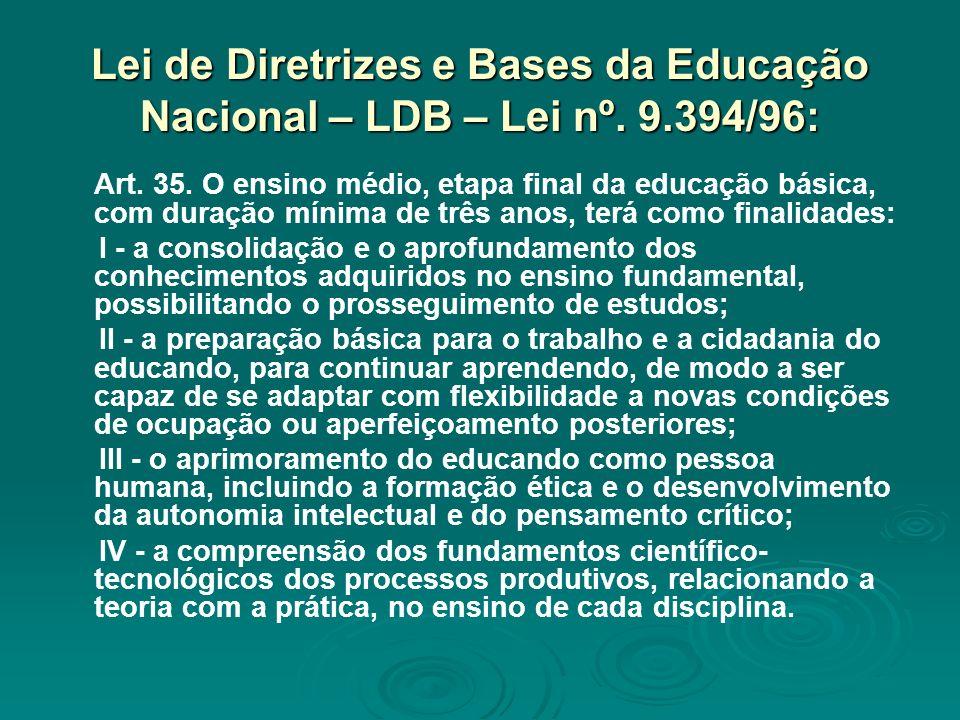 Lei de Diretrizes e Bases da Educação Nacional – LDB – Lei nº. 9.394/96: Art. 35. O ensino médio, etapa final da educação básica, com duração mínima d
