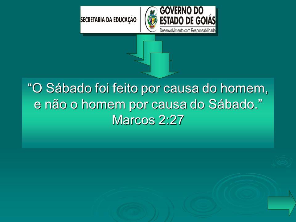 O Sábado foi feito por causa do homem, e não o homem por causa do Sábado. Marcos 2:27
