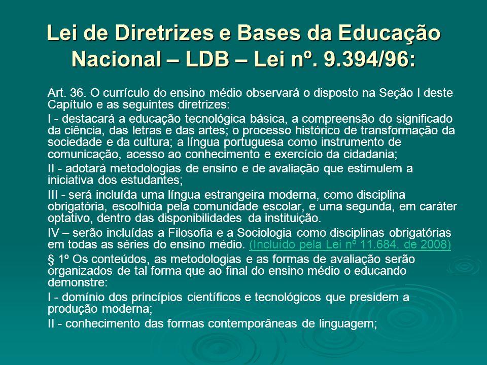 Lei de Diretrizes e Bases da Educação Nacional – LDB – Lei nº. 9.394/96: Art. 36. O currículo do ensino médio observará o disposto na Seção I deste Ca