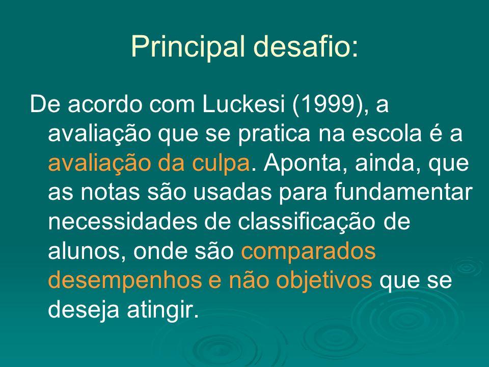 Principal desafio: De acordo com Luckesi (1999), a avaliação que se pratica na escola é a avaliação da culpa.