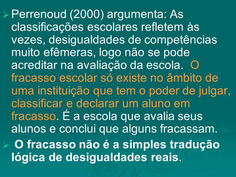 Perrenoud (2000) argumenta: As classificações escolares refletem às vezes, desigualdades de competências muito efêmeras, logo não se pode acreditar na avaliação da escola.