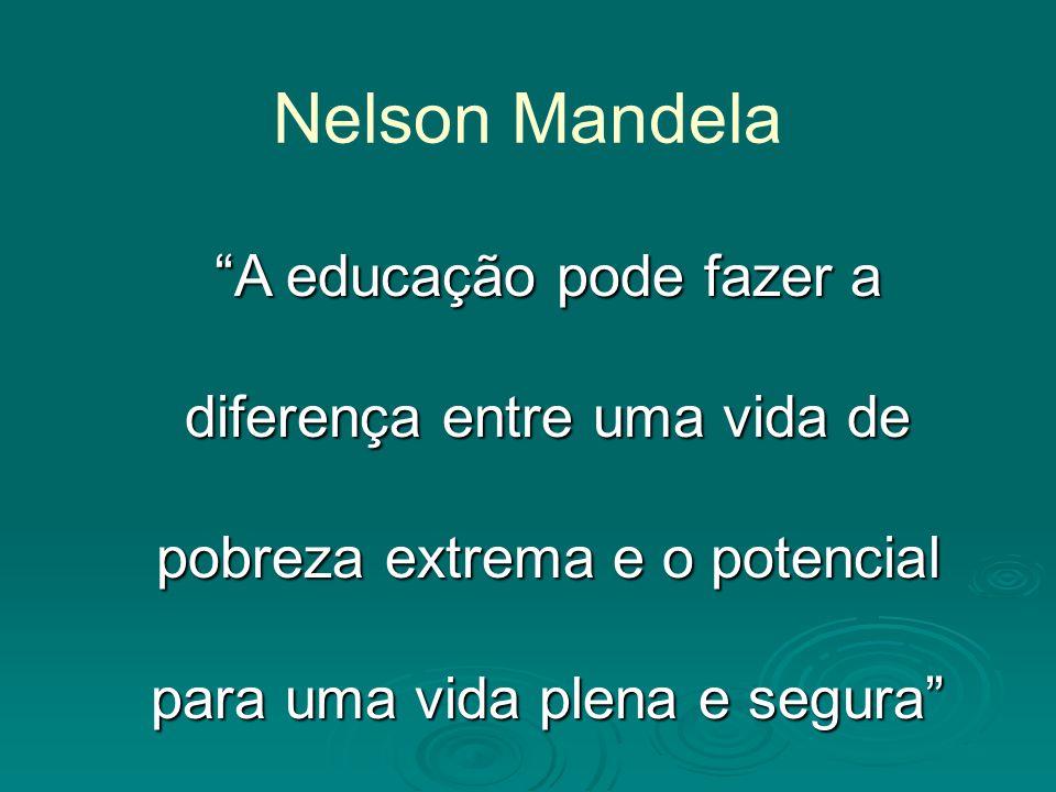 Nelson Mandela A educação pode fazer a diferença entre uma vida de pobreza extrema e o potencial para uma vida plena e segura