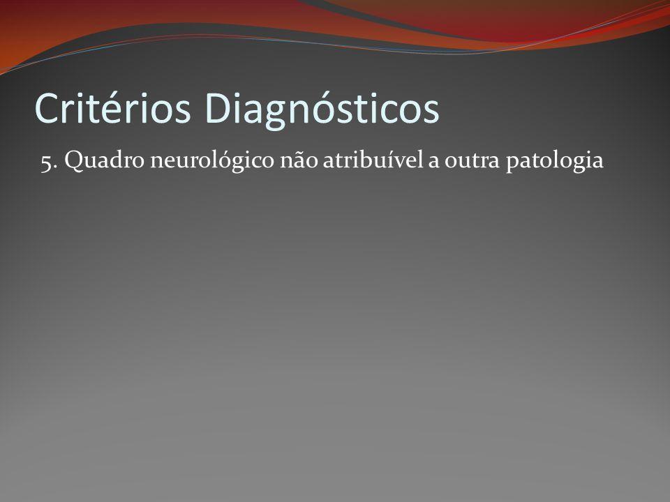 Critérios Diagnósticos 5. Quadro neurológico não atribuível a outra patologia