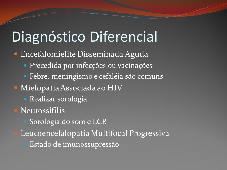Diagnóstico Diferencial Encefalomielite Disseminada Aguda Precedida por infecções ou vacinações Febre, meningismo e cefaléia são comuns Mielopatia Ass
