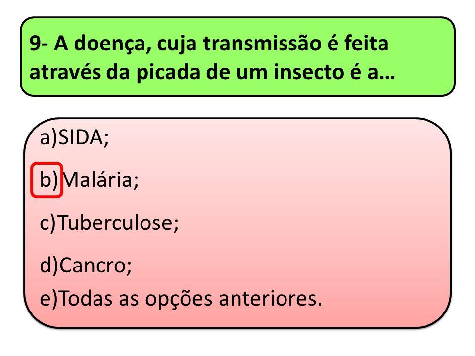9- A doença, cuja transmissão é feita através da picada de um insecto é a… a)SIDA; b)Malária; c)Tuberculose; d)Cancro; e)Todas as opções anteriores. a