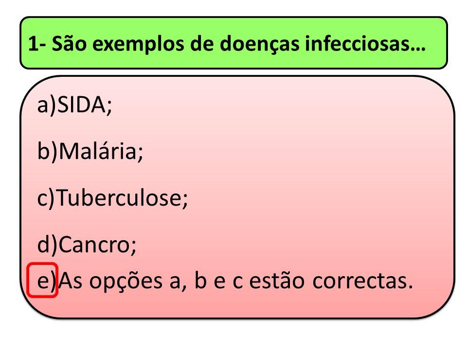 1- São exemplos de doenças infecciosas… a)SIDA; b)Malária; c)Tuberculose; d)Cancro; e)As opções a, b e c estão correctas. a)SIDA; b)Malária; c)Tubercu