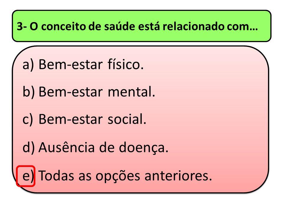 3- O conceito de saúde está relacionado com… a)Bem-estar físico. b)Bem-estar mental. c)Bem-estar social. d)Ausência de doença. e)Todas as opções anter