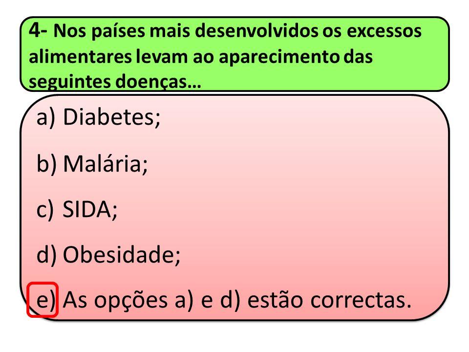 4- Nos países mais desenvolvidos os excessos alimentares levam ao aparecimento das seguintes doenças… a)Diabetes; b)Malária; c)SIDA; d)Obesidade; e)As