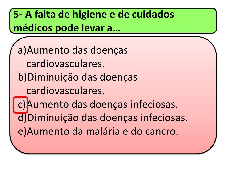 5- A falta de higiene e de cuidados médicos pode levar a… a)Aumento das doenças cardiovasculares. b)Diminuição das doenças cardiovasculares. c)Aumento