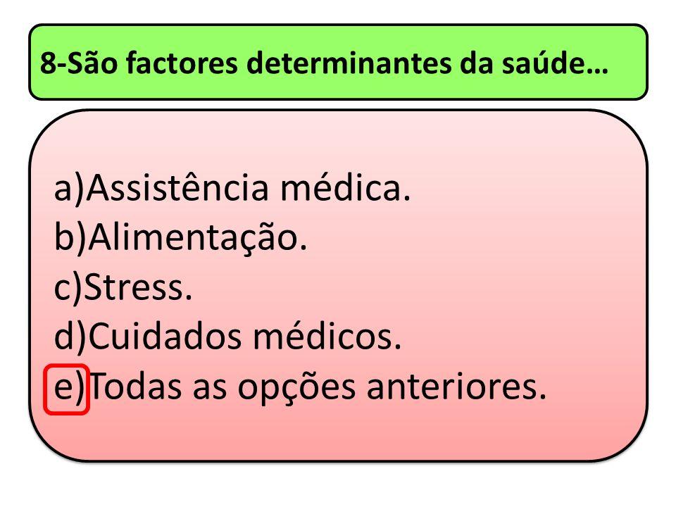 8-São factores determinantes da saúde… a)Assistência médica. b)Alimentação. c)Stress. d)Cuidados médicos. e)Todas as opções anteriores. a)Assistência
