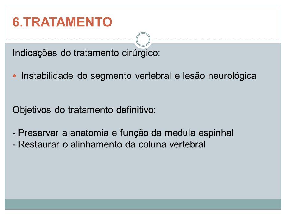 6.TRATAMENTO Indicações do tratamento cirúrgico: Instabilidade do segmento vertebral e lesão neurológica Objetivos do tratamento definitivo: - Preserv