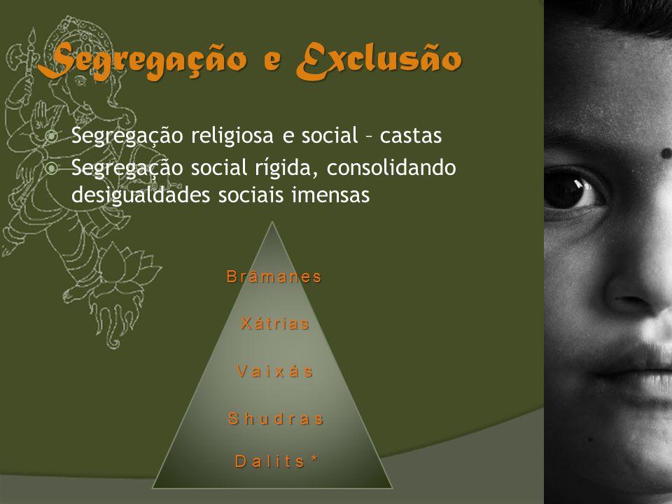 Segregação e Exclusão Segregação religiosa e social – castas Segregação social rígida, consolidando desigualdades sociais imensas Brâmanes Xátrias Vai