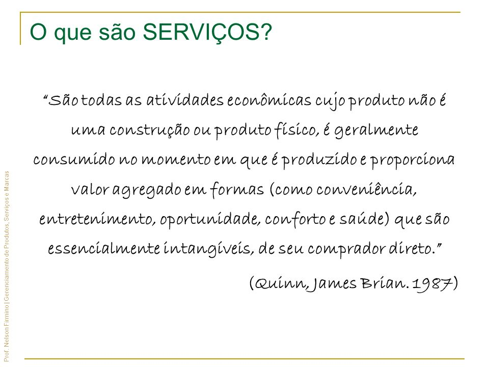 Prof. Nelson Firmino | Gerenciamento de Produtos, Serviços e Marcas O que são SERVIÇOS? São todas as atividades econômicas cujo produto não é uma cons