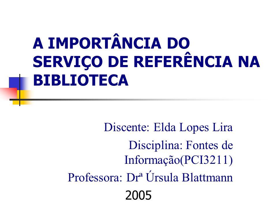 A IMPORTÂNCIA DO SERVIÇO DE REFERÊNCIA NA BIBLIOTECA Discente: Elda Lopes Lira Disciplina: Fontes de Informação(PCI3211) Professora: Drª Úrsula Blattm