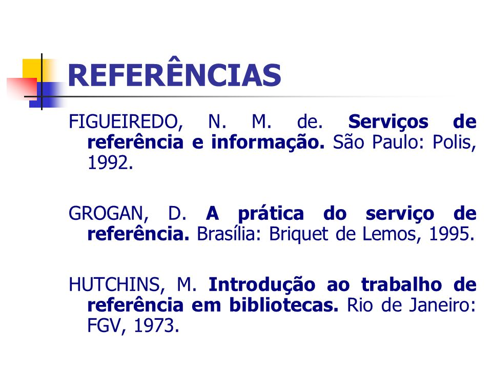 REFERÊNCIAS FIGUEIREDO, N. M. de. Serviços de referência e informação. São Paulo: Polis, 1992. GROGAN, D. A prática do serviço de referência. Brasília