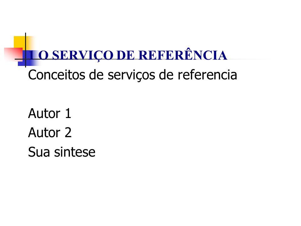 1 O SERVIÇO DE REFERÊNCIA Conceitos de serviços de referencia Autor 1 Autor 2 Sua sintese