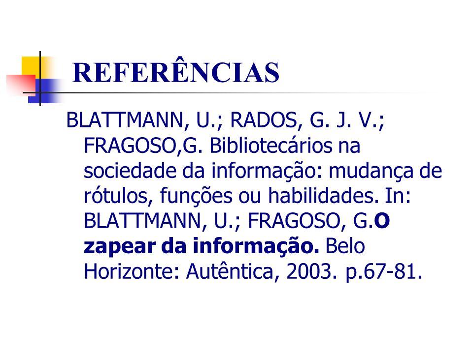 REFERÊNCIAS BLATTMANN, U.; RADOS, G. J. V.; FRAGOSO,G. Bibliotecários na sociedade da informação: mudança de rótulos, funções ou habilidades. In: BLAT