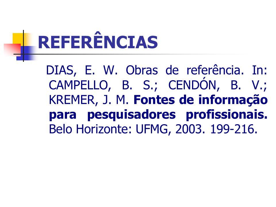 REFERÊNCIAS DIAS, E. W. Obras de referência. In: CAMPELLO, B. S.; CENDÓN, B. V.; KREMER, J. M. Fontes de informação para pesquisadores profissionais.