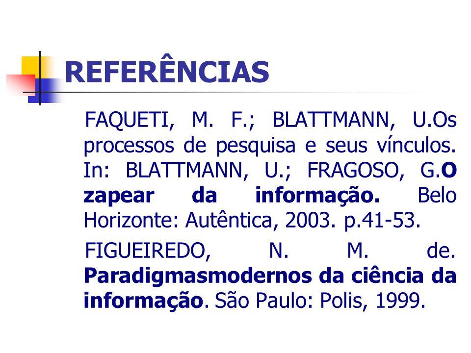 REFERÊNCIAS FAQUETI, M. F.; BLATTMANN, U.Os processos de pesquisa e seus vínculos. In: BLATTMANN, U.; FRAGOSO, G.O zapear da informação. Belo Horizont