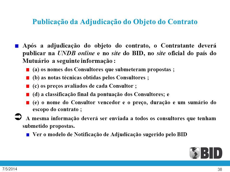 7/5/2014 38 Publicação da Adjudicação do Objeto do Contrato Após a adjudicação do objeto do contrato, o Contratante deverá publicar na UNDB online e no site do BID, no site oficial do país do Mutuário a seguinte informação : (a) os nomes dos Consultores que submeteram propostas ; (b) as notas técnicas obtidas pelos Consultores ; (c) os preços avaliados de cada Consultor ; (d) a classificação final da pontuação dos Consultores; e (e) o nome do Consultor vencedor e o preço, duração e um sumário do escopo do contrato ; Ü A mesma informação deverá ser enviada a todos os consultores que tenham submetido propostas.