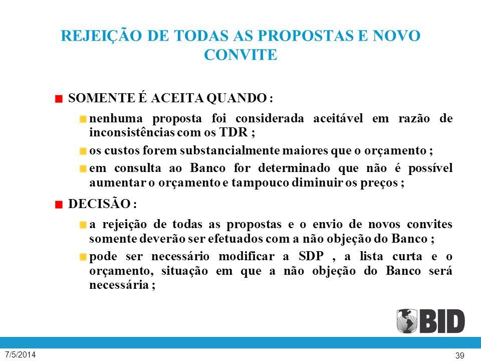 7/5/2014 39 REJEIÇÃO DE TODAS AS PROPOSTAS E NOVO CONVITE SOMENTE É ACEITA QUANDO : nenhuma proposta foi considerada aceitável em razão de inconsistências com os TDR ; os custos forem substancialmente maiores que o orçamento ; em consulta ao Banco for determinado que não é possível aumentar o orçamento e tampouco diminuir os preços ; DECISÃO : a rejeição de todas as propostas e o envio de novos convites somente deverão ser efetuados com a não objeção do Banco ; pode ser necessário modificar a SDP, a lista curta e o orçamento, situação em que a não objeção do Banco será necessária ;