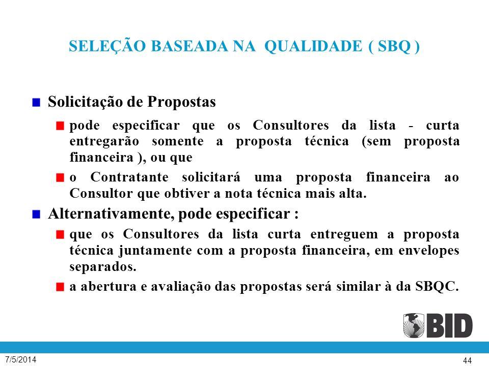7/5/2014 44 SELEÇÃO BASEADA NA QUALIDADE ( SBQ ) Solicitação de Propostas pode especificar que os Consultores da lista - curta entregarão somente a proposta técnica (sem proposta financeira ), ou que o Contratante solicitará uma proposta financeira ao Consultor que obtiver a nota técnica mais alta.