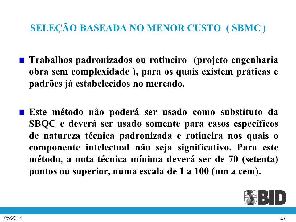7/5/2014 47 SELEÇÃO BASEADA NO MENOR CUSTO ( SBMC ) Trabalhos padronizados ou rotineiro (projeto engenharia obra sem complexidade ), para os quais existem práticas e padrões já estabelecidos no mercado.