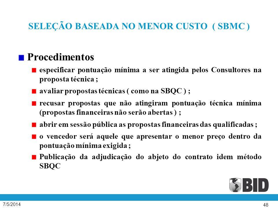 7/5/2014 48 SELEÇÃO BASEADA NO MENOR CUSTO ( SBMC ) Procedimentos especificar pontuação mínima a ser atingida pelos Consultores na proposta técnica ; avaliar propostas técnicas ( como na SBQC ) ; recusar propostas que não atingiram pontuação técnica mínima (propostas financeiras não serão abertas ) ; abrir em sessão pública as propostas financeiras das qualificadas ; o vencedor será aquele que apresentar o menor preço dentro da pontuação mínima exigida ; Publicação da adjudicação do abjeto do contrato idem método SBQC