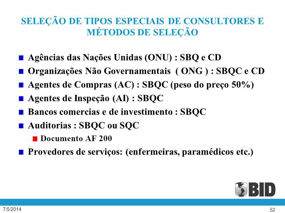 7/5/2014 52 SELEÇÃO DE TIPOS ESPECIAIS DE CONSULTORES E MÉTODOS DE SELEÇÃO Agências das Nações Unidas (ONU) : SBQ e CD Organizações Não Governamentais ( ONG ) : SBQC e CD Agentes de Compras (AC) : SBQC (peso do preço 50%) Agentes de Inspeção (AI) : SBQC Bancos comercias e de investimento : SBQC Auditorias : SBQC ou SQC Documento AF 200 Provedores de serviços: (enfermeiras, paramédicos etc.)