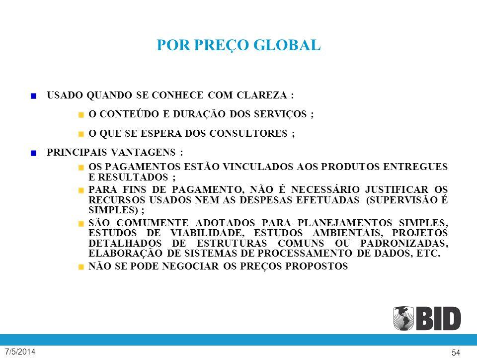 7/5/2014 54 POR PREÇO GLOBAL USADO QUANDO SE CONHECE COM CLAREZA : O CONTEÚDO E DURAÇÃO DOS SERVIÇOS ; O QUE SE ESPERA DOS CONSULTORES ; PRINCIPAIS VANTAGENS : OS PAGAMENTOS ESTÃO VINCULADOS AOS PRODUTOS ENTREGUES E RESULTADOS ; PARA FINS DE PAGAMENTO, NÃO É NECESSÁRIO JUSTIFICAR OS RECURSOS USADOS NEM AS DESPESAS EFETUADAS (SUPERVISÃO É SIMPLES) ; SÃO COMUMENTE ADOTADOS PARA PLANEJAMENTOS SIMPLES, ESTUDOS DE VIABILIDADE, ESTUDOS AMBIENTAIS, PROJETOS DETALHADOS DE ESTRUTURAS COMUNS OU PADRONIZADAS, ELABORAÇÃO DE SISTEMAS DE PROCESSAMENTO DE DADOS, ETC.