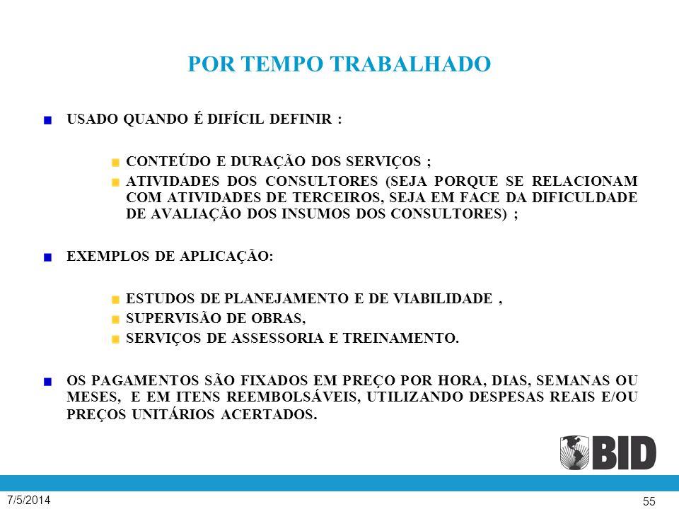 7/5/2014 55 POR TEMPO TRABALHADO USADO QUANDO É DIFÍCIL DEFINIR : CONTEÚDO E DURAÇÃO DOS SERVIÇOS ; ATIVIDADES DOS CONSULTORES (SEJA PORQUE SE RELACIONAM COM ATIVIDADES DE TERCEIROS, SEJA EM FACE DA DIFICULDADE DE AVALIAÇÃO DOS INSUMOS DOS CONSULTORES) ; EXEMPLOS DE APLICAÇÃO: ESTUDOS DE PLANEJAMENTO E DE VIABILIDADE, SUPERVISÃO DE OBRAS, SERVIÇOS DE ASSESSORIA E TREINAMENTO.