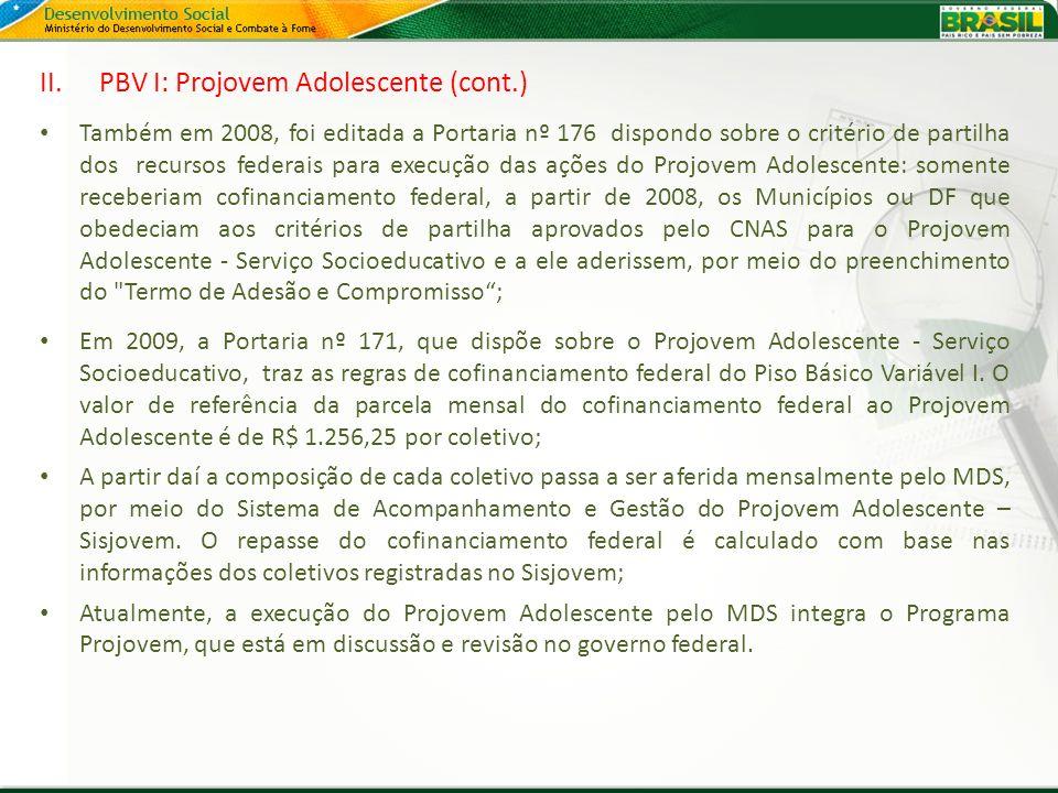 II.PBV I: Projovem Adolescente (cont.) Também em 2008, foi editada a Portaria nº 176 dispondo sobre o critério de partilha dos recursos federais para