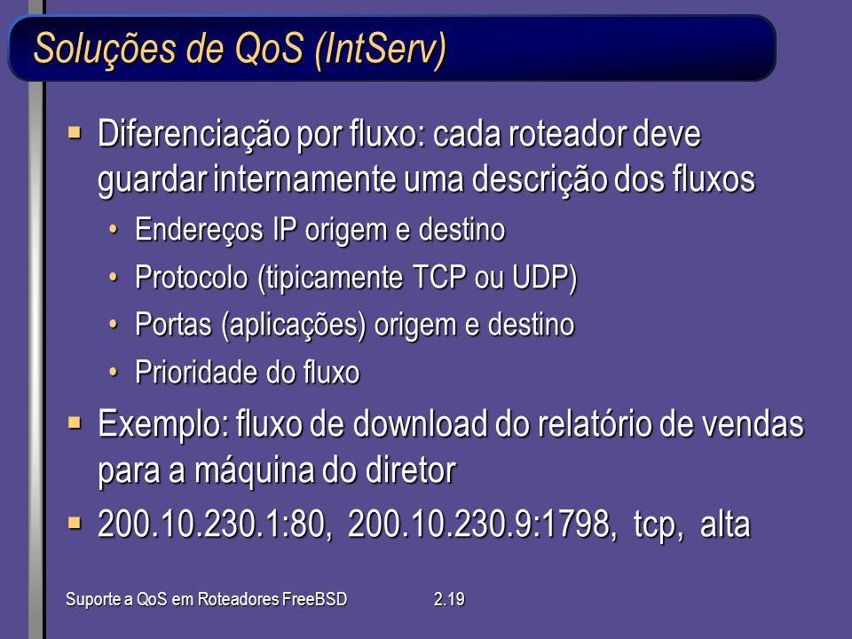 Suporte a QoS em Roteadores FreeBSD2.19 Soluções de QoS (IntServ) Diferenciação por fluxo: cada roteador deve guardar internamente uma descrição dos f
