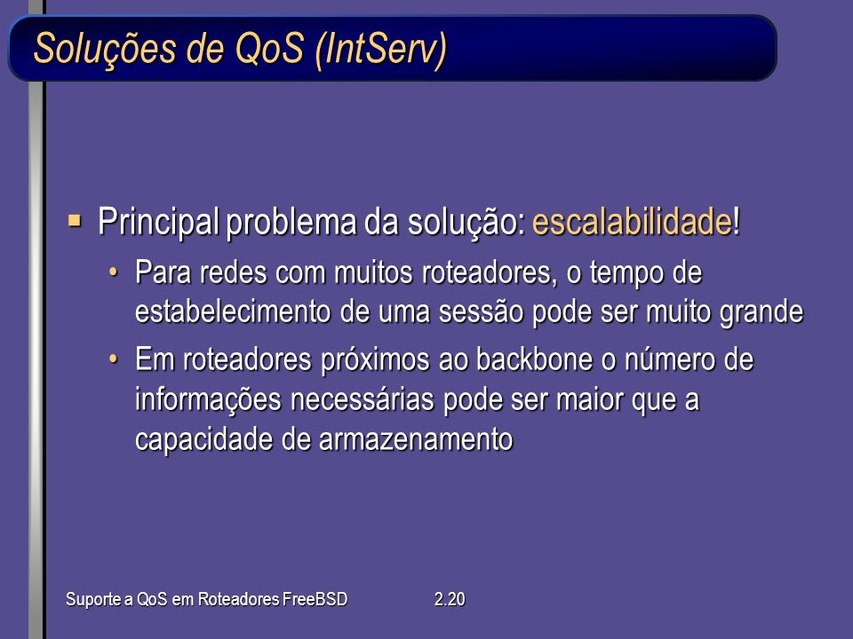 Suporte a QoS em Roteadores FreeBSD2.20 Soluções de QoS (IntServ) Principal problema da solução: escalabilidade! Principal problema da solução: escala