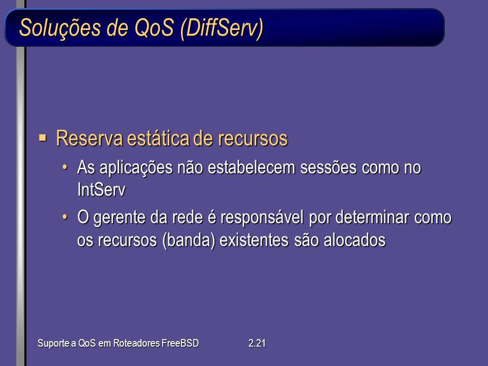 Suporte a QoS em Roteadores FreeBSD2.21 Soluções de QoS (DiffServ) Reserva estática de recursos Reserva estática de recursos As aplicações não estabel