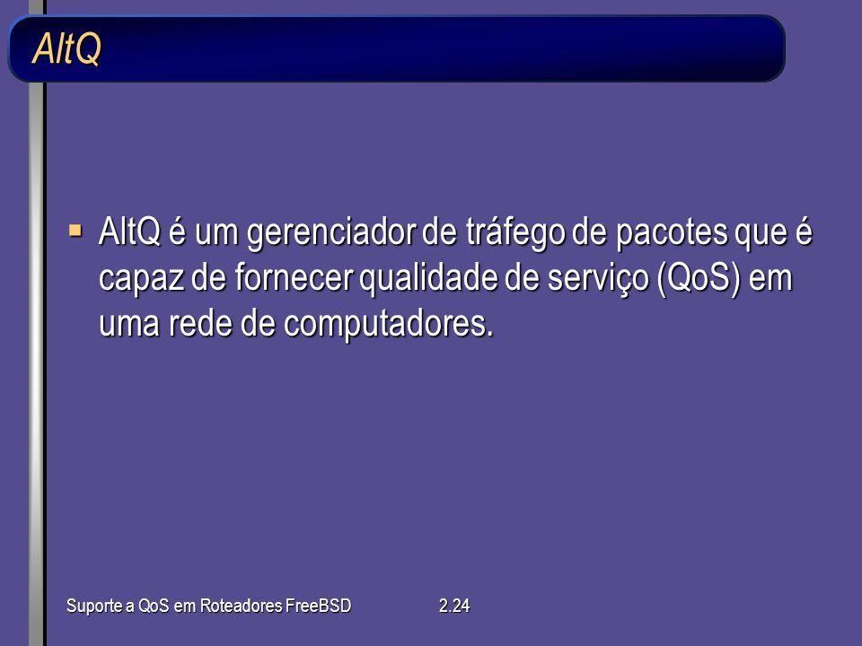Suporte a QoS em Roteadores FreeBSD2.24 AltQ AltQ é um gerenciador de tráfego de pacotes que é capaz de fornecer qualidade de serviço (QoS) em uma red