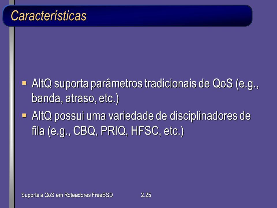 Suporte a QoS em Roteadores FreeBSD2.25 Características AltQ suporta parâmetros tradicionais de QoS (e.g., banda, atraso, etc.) AltQ suporta parâmetro