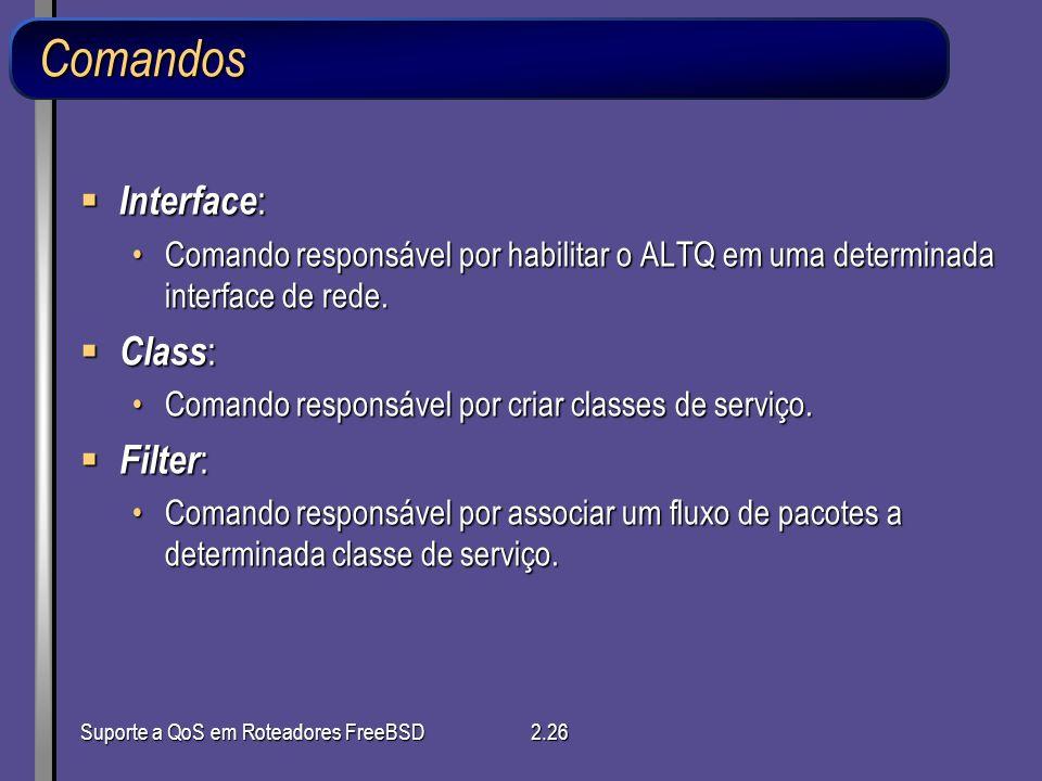 Suporte a QoS em Roteadores FreeBSD2.26 Comandos Interface : Interface : Comando responsável por habilitar o ALTQ em uma determinada interface de rede