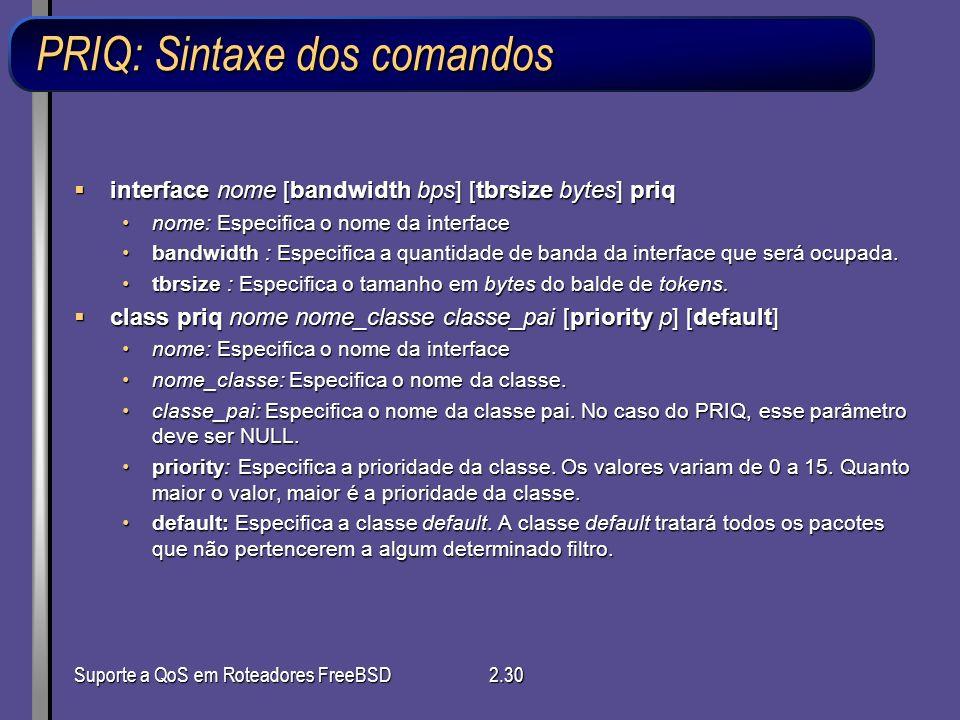 Suporte a QoS em Roteadores FreeBSD2.30 PRIQ: Sintaxe dos comandos interface nome [bandwidth bps] [tbrsize bytes] priq interface nome [bandwidth bps]
