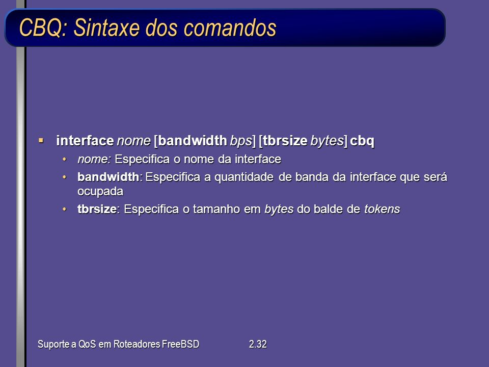 Suporte a QoS em Roteadores FreeBSD2.32 CBQ: Sintaxe dos comandos interface nome [bandwidth bps] [tbrsize bytes] cbq interface nome [bandwidth bps] [t
