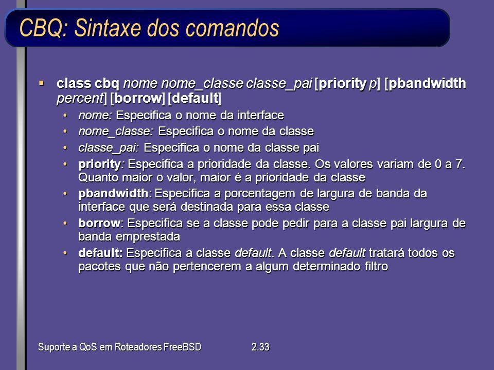 Suporte a QoS em Roteadores FreeBSD2.33 CBQ: Sintaxe dos comandos class cbq nome nome_classe classe_pai [priority p] [pbandwidth percent] [borrow] [de