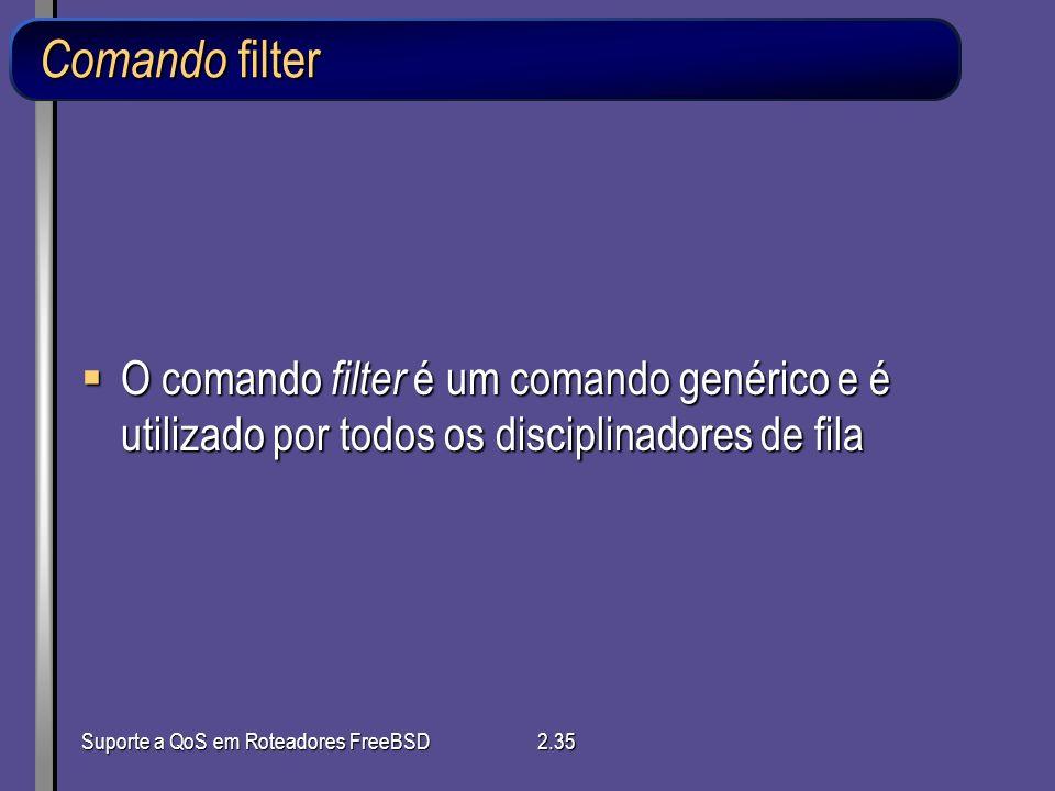 Suporte a QoS em Roteadores FreeBSD2.35 Comando filter O comando filter é um comando genérico e é utilizado por todos os disciplinadores de fila O com