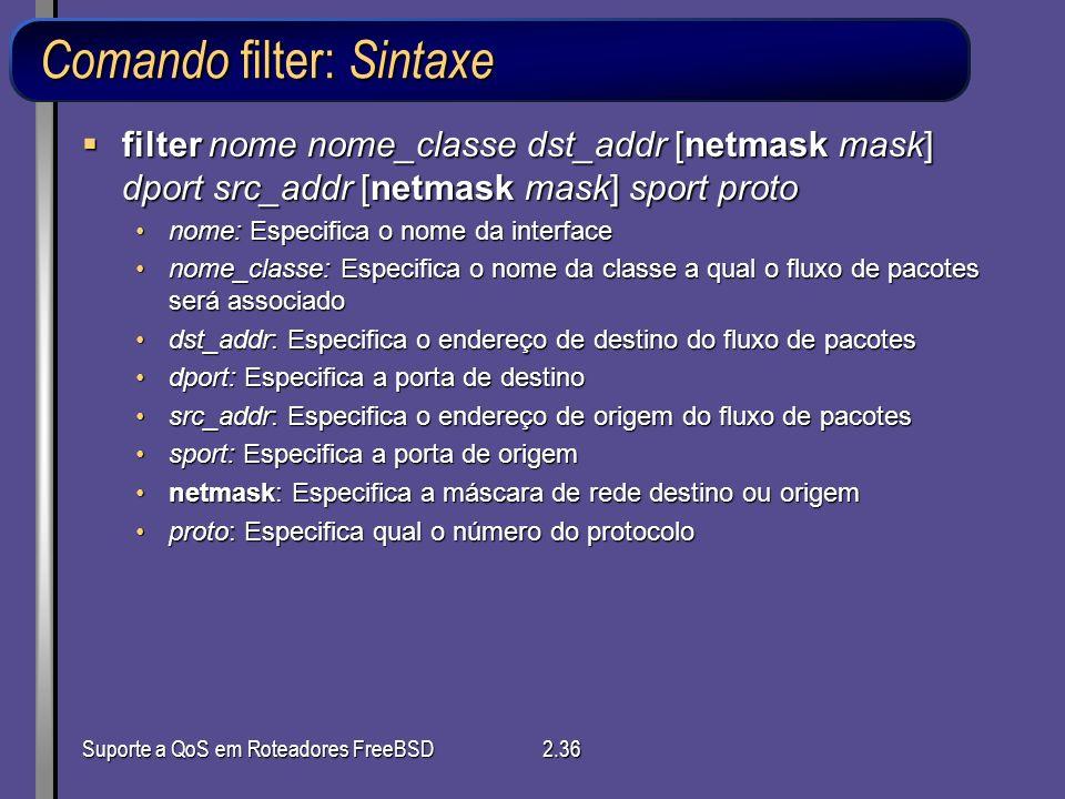 Suporte a QoS em Roteadores FreeBSD2.36 Comando filter: Sintaxe filter nome nome_classe dst_addr [netmask mask] dport src_addr [netmask mask] sport pr