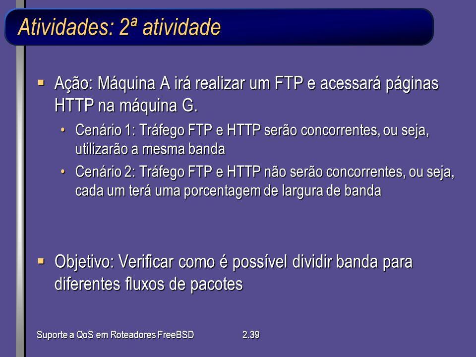 Suporte a QoS em Roteadores FreeBSD2.39 Atividades: 2ª atividade Ação: Máquina A irá realizar um FTP e acessará páginas HTTP na máquina G. Ação: Máqui