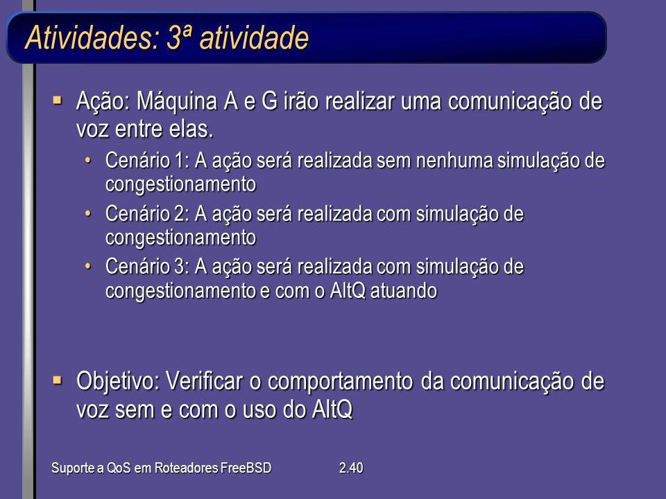 Suporte a QoS em Roteadores FreeBSD2.40 Atividades: 3ª atividade Ação: Máquina A e G irão realizar uma comunicação de voz entre elas. Ação: Máquina A