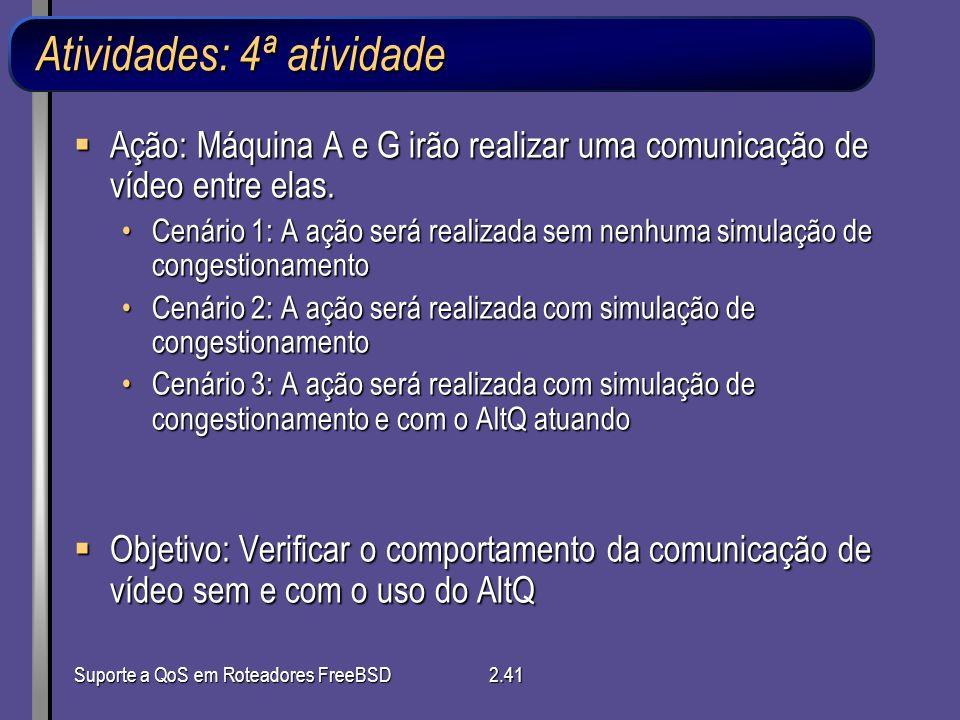 Suporte a QoS em Roteadores FreeBSD2.41 Atividades: 4ª atividade Ação: Máquina A e G irão realizar uma comunicação de vídeo entre elas. Ação: Máquina