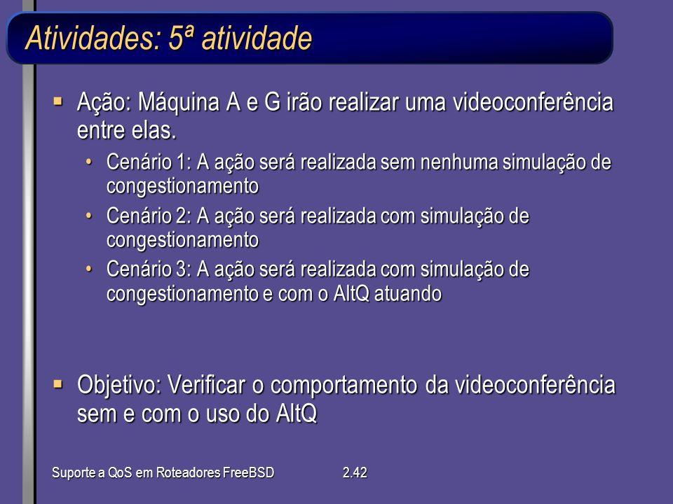 Suporte a QoS em Roteadores FreeBSD2.42 Atividades: 5ª atividade Ação: Máquina A e G irão realizar uma videoconferência entre elas. Ação: Máquina A e
