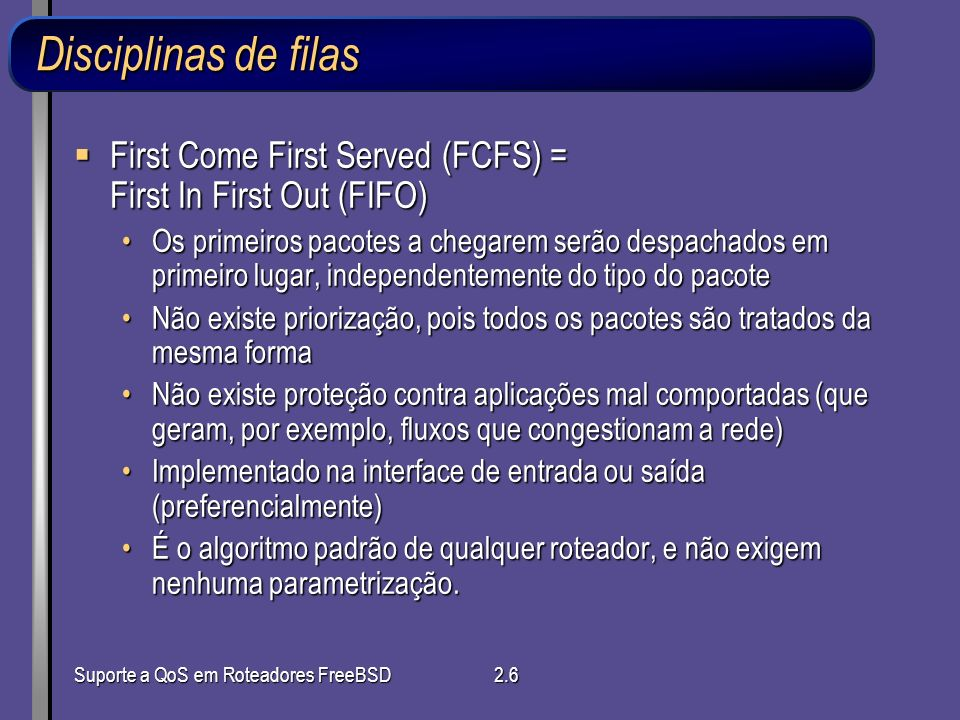 Suporte a QoS em Roteadores FreeBSD2.6 Disciplinas de filas First Come First Served (FCFS) = First In First Out (FIFO) First Come First Served (FCFS)
