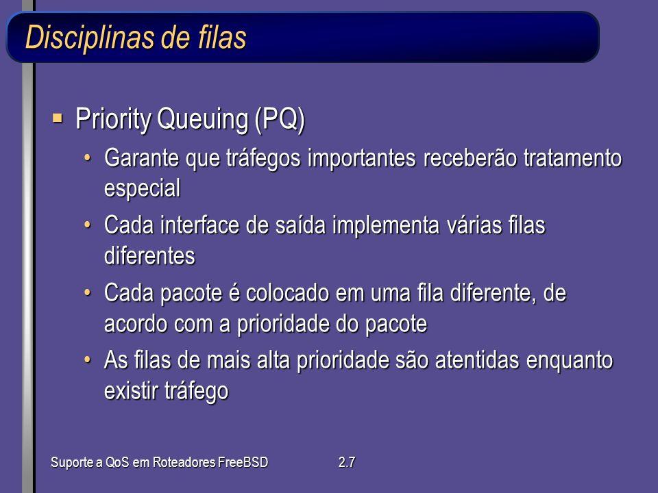 Suporte a QoS em Roteadores FreeBSD2.7 Disciplinas de filas Priority Queuing (PQ) Priority Queuing (PQ) Garante que tráfegos importantes receberão tra